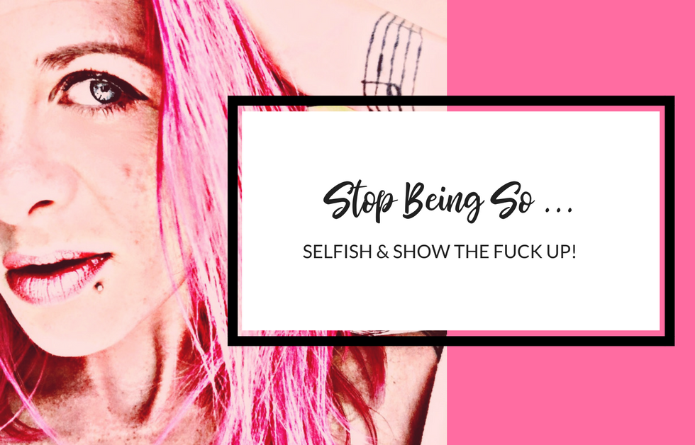Stop Being So Selfish And Show the Fuck Up
